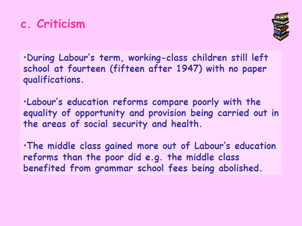 c. CriticismDuring Labour's term, working-class children still left school at fourteen (fifteen after 1947) with no paper qualifications.