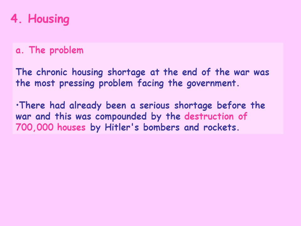 4. Housing a. The problem. The chronic housing shortage at the end of the war was the most pressing problem facing the government.