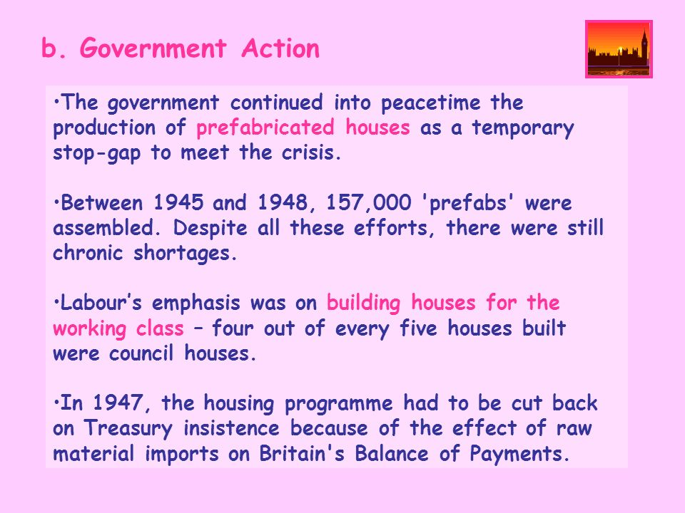 b. Government ActionThe government continued into peacetime the production of prefabricated houses as a temporary stop-gap to meet the crisis.