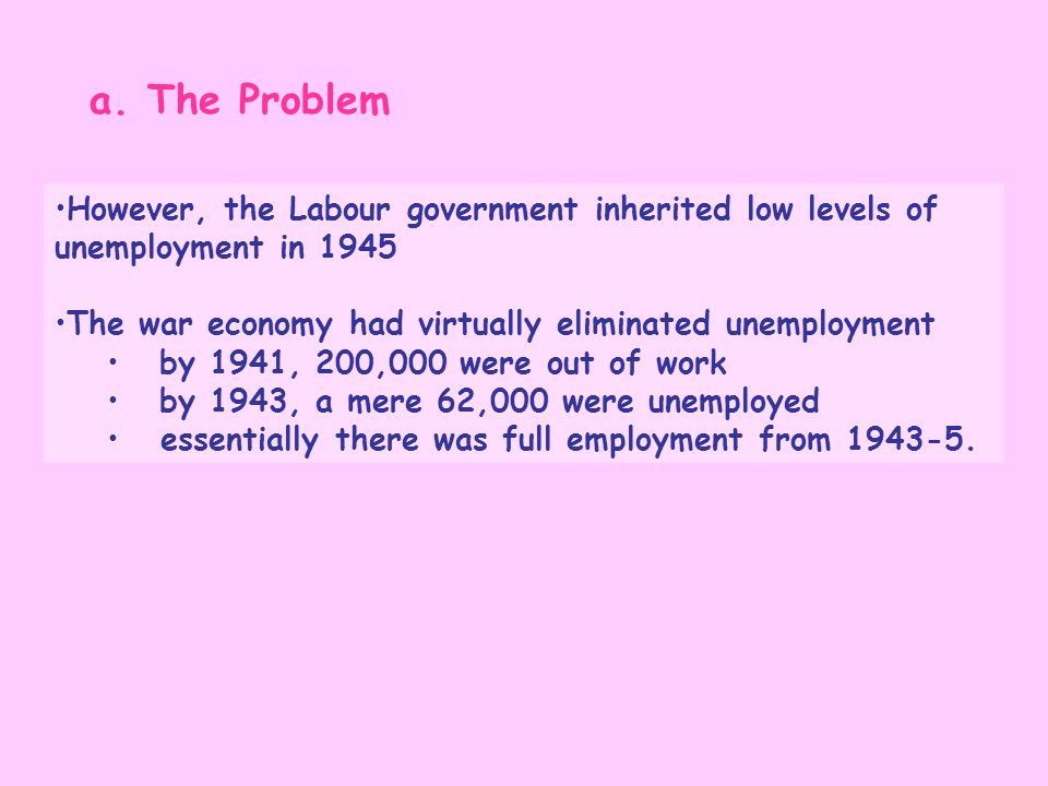 a. The ProblemHowever, the Labour government inherited low levels of unemployment in 1945. The war economy had virtually eliminated unemployment.