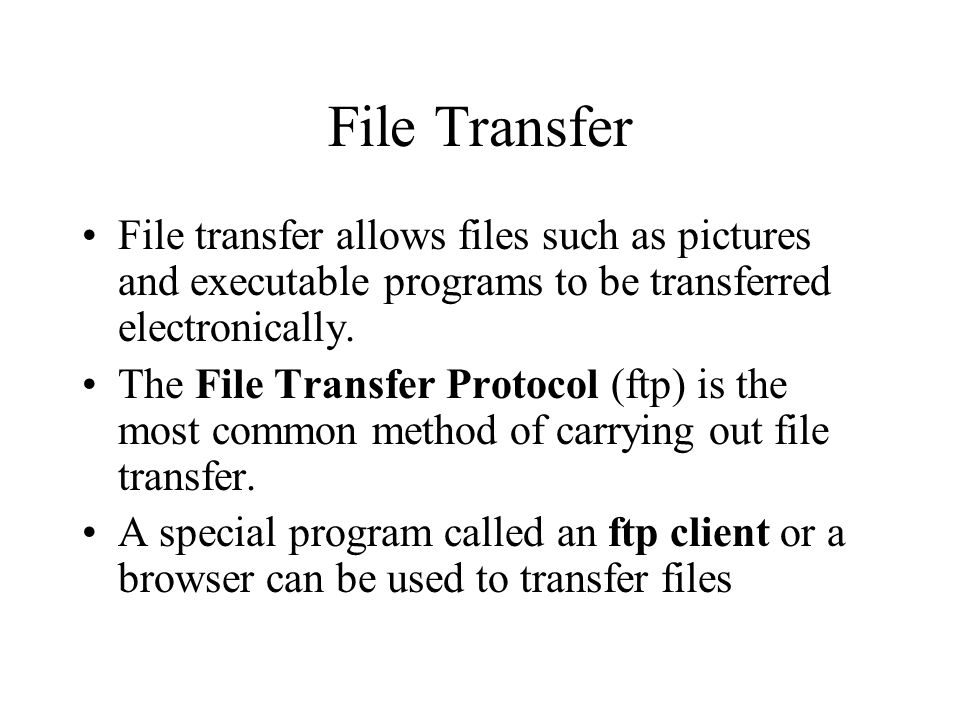 File Transfer File transfer allows files such as pictures and executable programs to be transferred electronically.