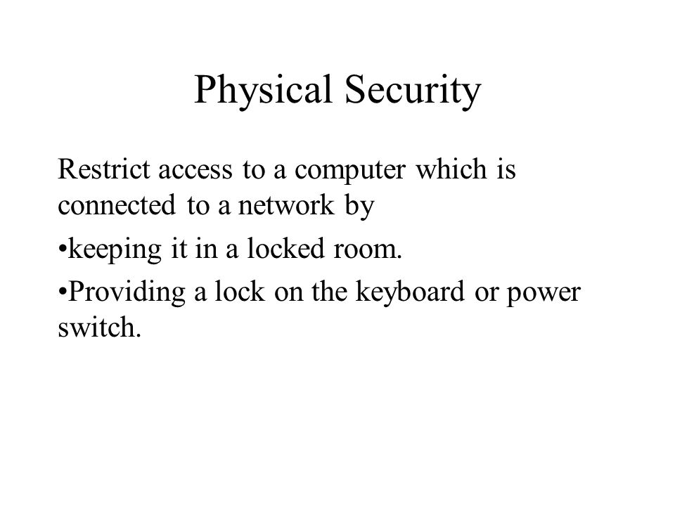 Physical Security Restrict access to a computer which is connected to a network by. keeping it in a locked room.