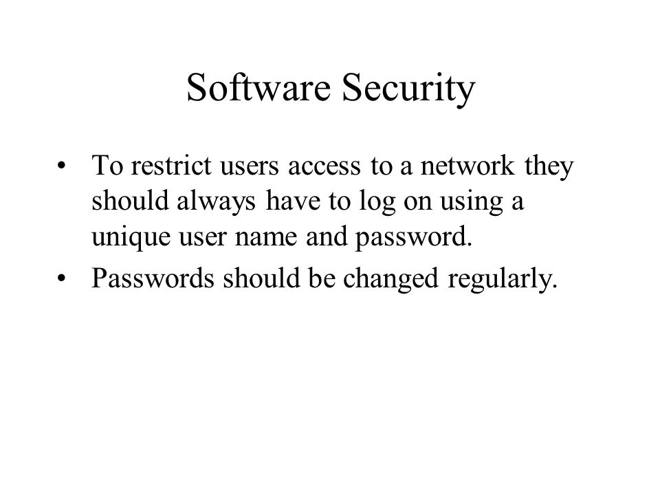 Software Security To restrict users access to a network they should always have to log on using a unique user name and password.