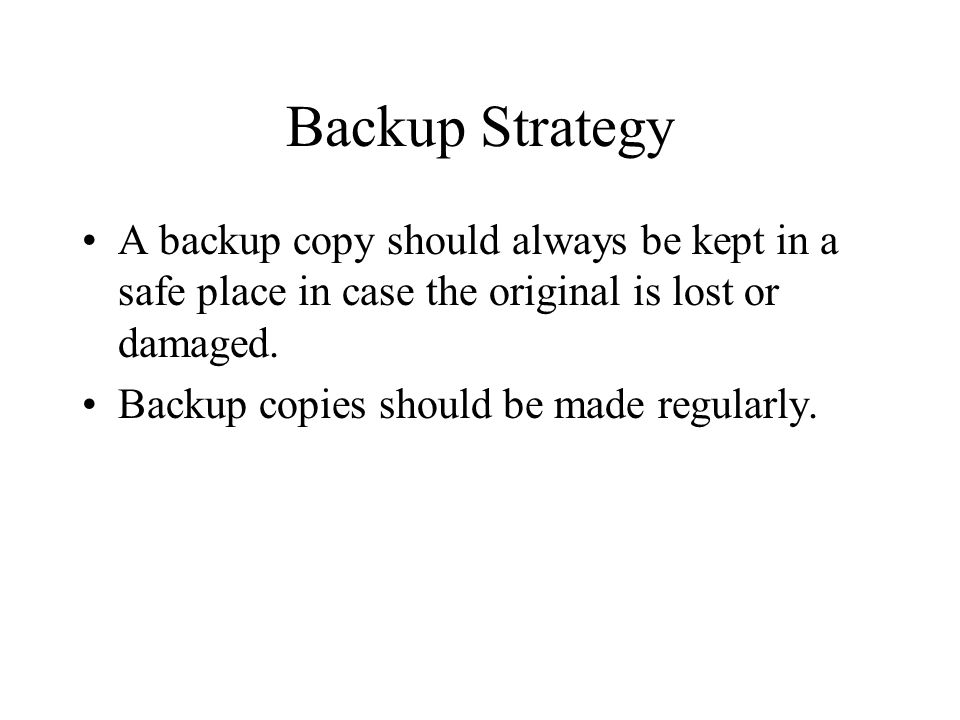 Backup Strategy A backup copy should always be kept in a safe place in case the original is lost or damaged.