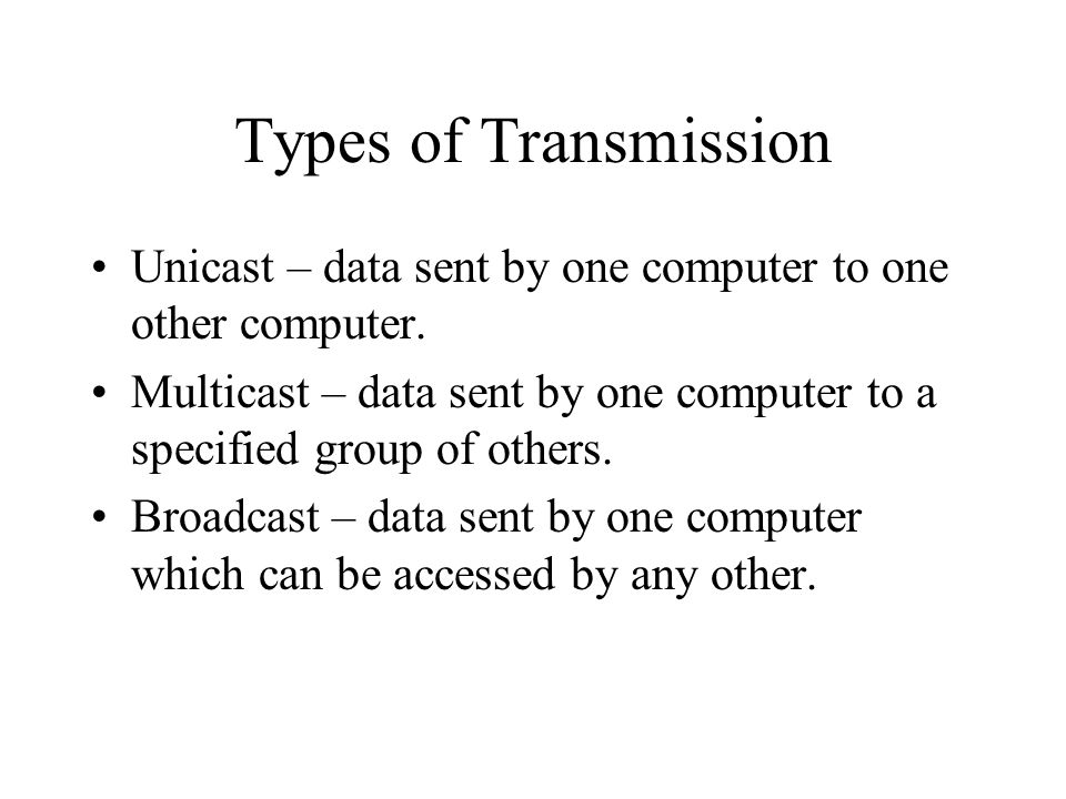 Types of Transmission Unicast – data sent by one computer to one other computer.