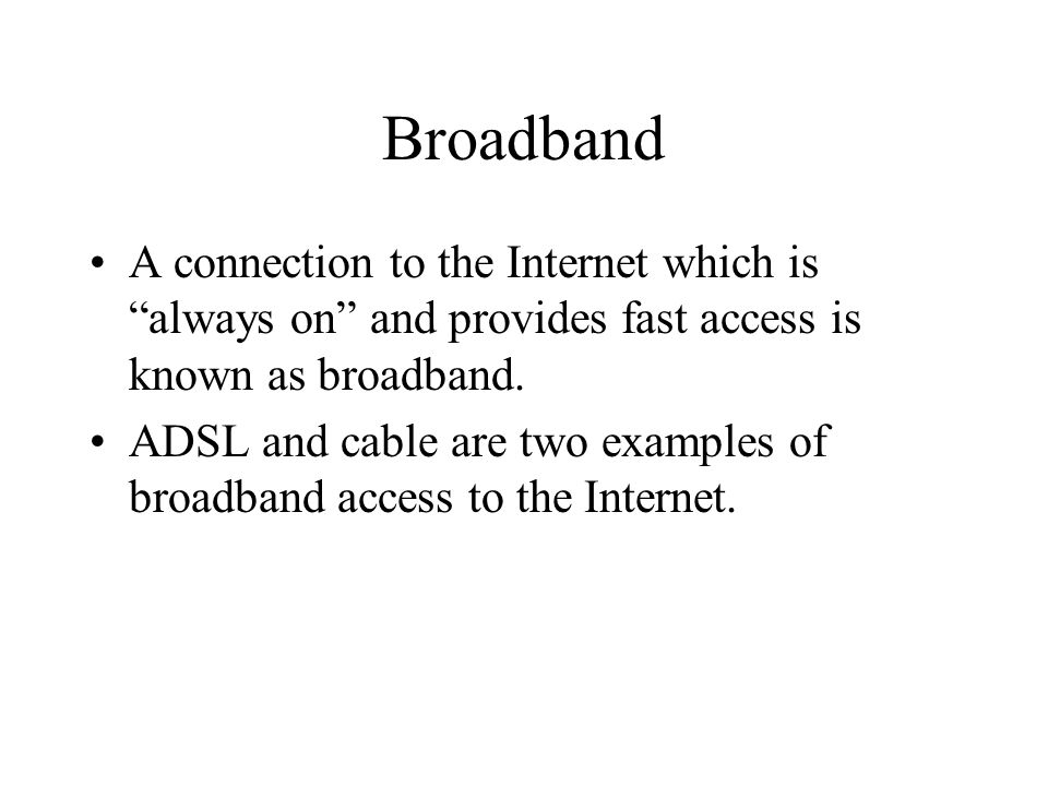 Broadband A connection to the Internet which is always on and provides fast access is known as broadband.