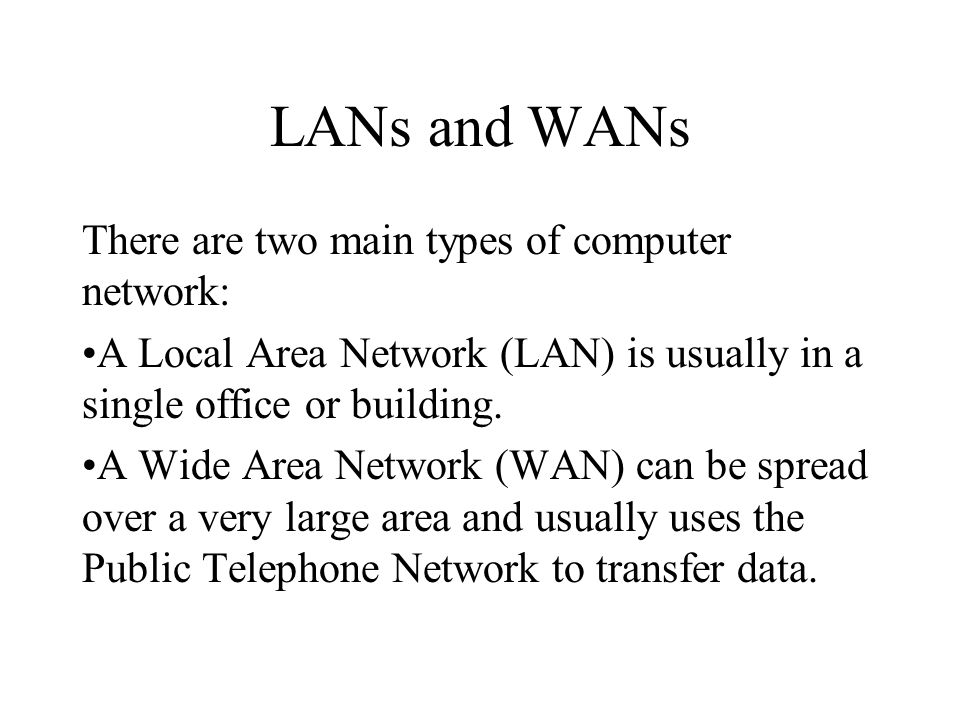 LANs and WANs There are two main types of computer network: