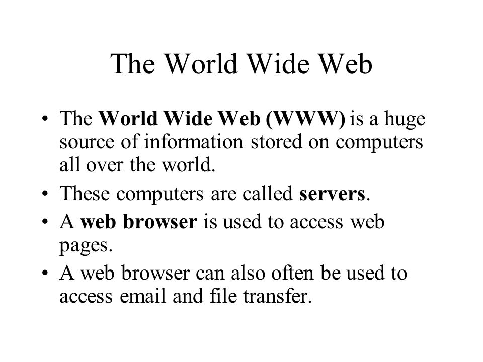 The World Wide Web The World Wide Web (WWW) is a huge source of information stored on computers all over the world.