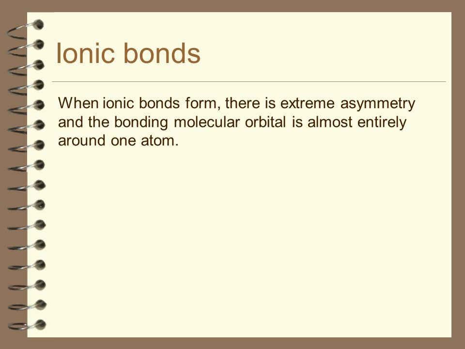 Ionic bondsWhen ionic bonds form, there is extreme asymmetry and the bonding molecular orbital is almost entirely around one atom.