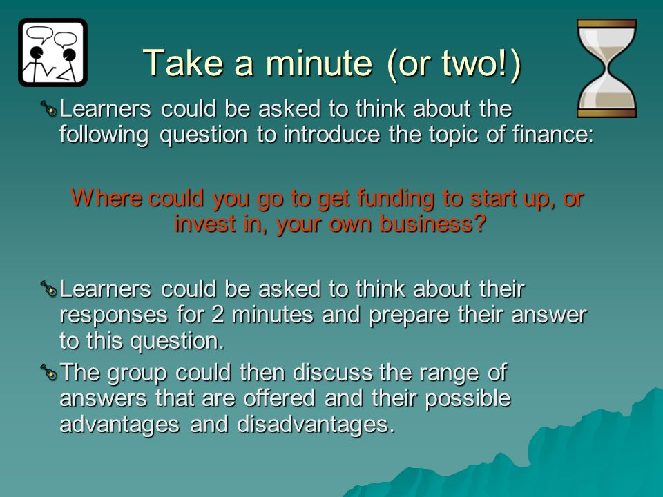 Take a minute (or two!)Learners could be asked to think about the following question to introduce the topic of finance: