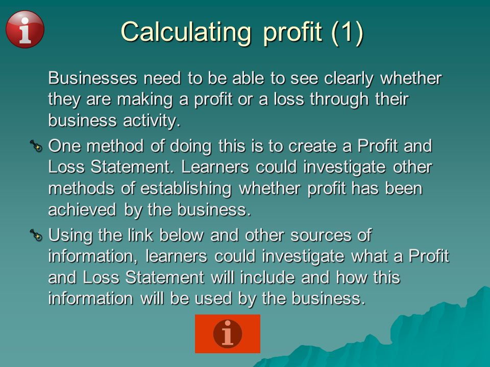 Calculating profit (1)Businesses need to be able to see clearly whether they are making a profit or a loss through their business activity.