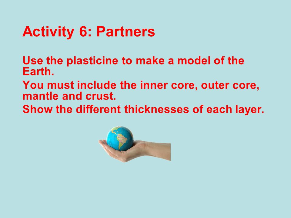 Activity 6: Partners Use the plasticine to make a model of the Earth.