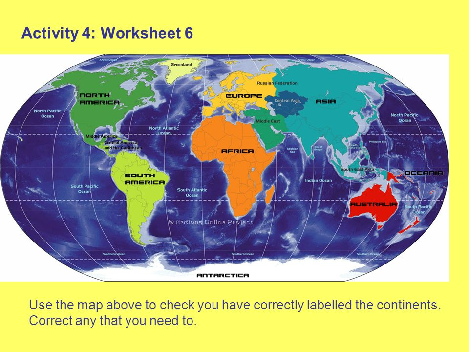 Activity 4: Worksheet 6 Use the map above to check you have correctly labelled the continents.