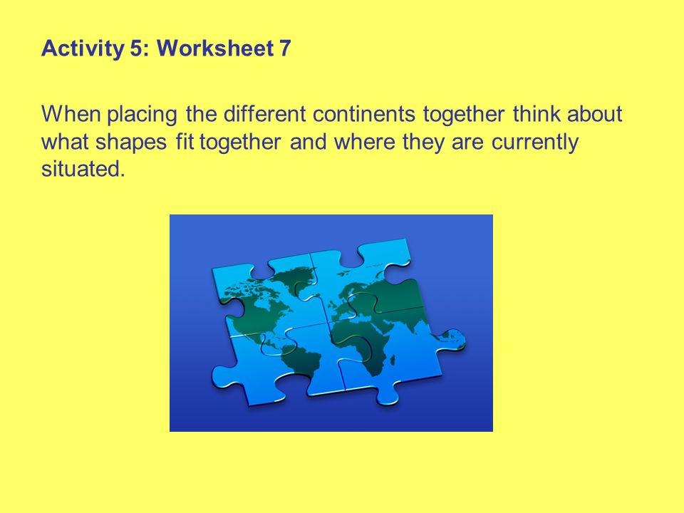 Activity 5: Worksheet 7 When placing the different continents together think about what shapes fit together and where they are currently situated.