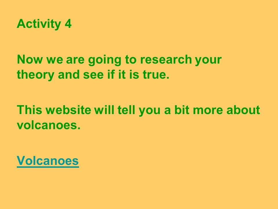 Activity 4 Now we are going to research your theory and see if it is true. This website will tell you a bit more about volcanoes.