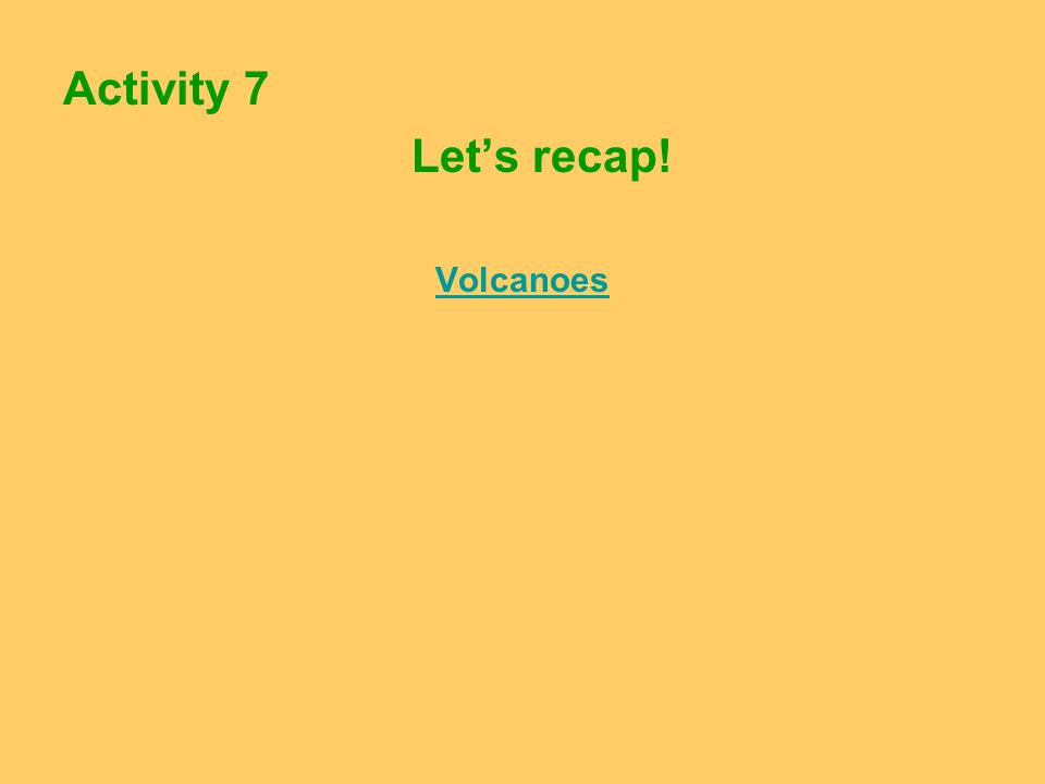 Activity 7 Let's recap! Volcanoes