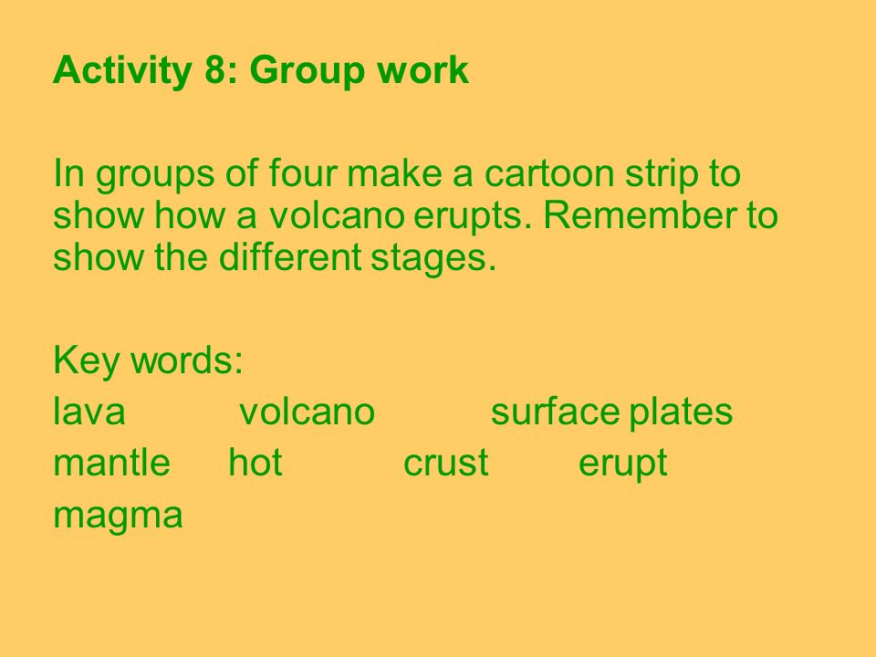 Activity 8: Group work In groups of four make a cartoon strip to show how a volcano erupts. Remember to show the different stages.