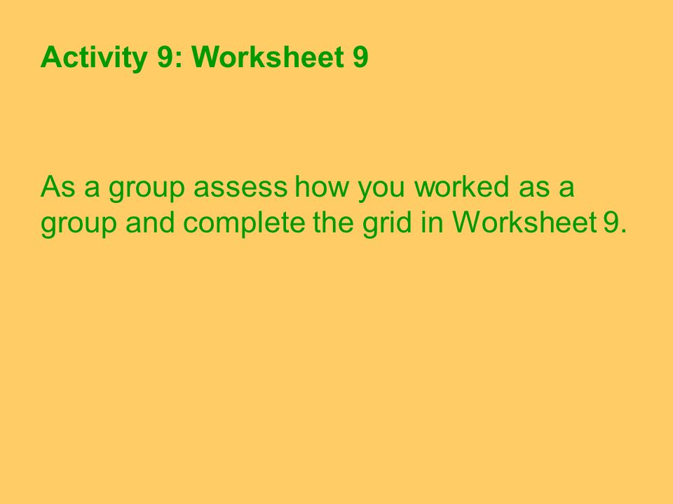 Activity 9: Worksheet 9 As a group assess how you worked as a group and complete the grid in Worksheet 9.