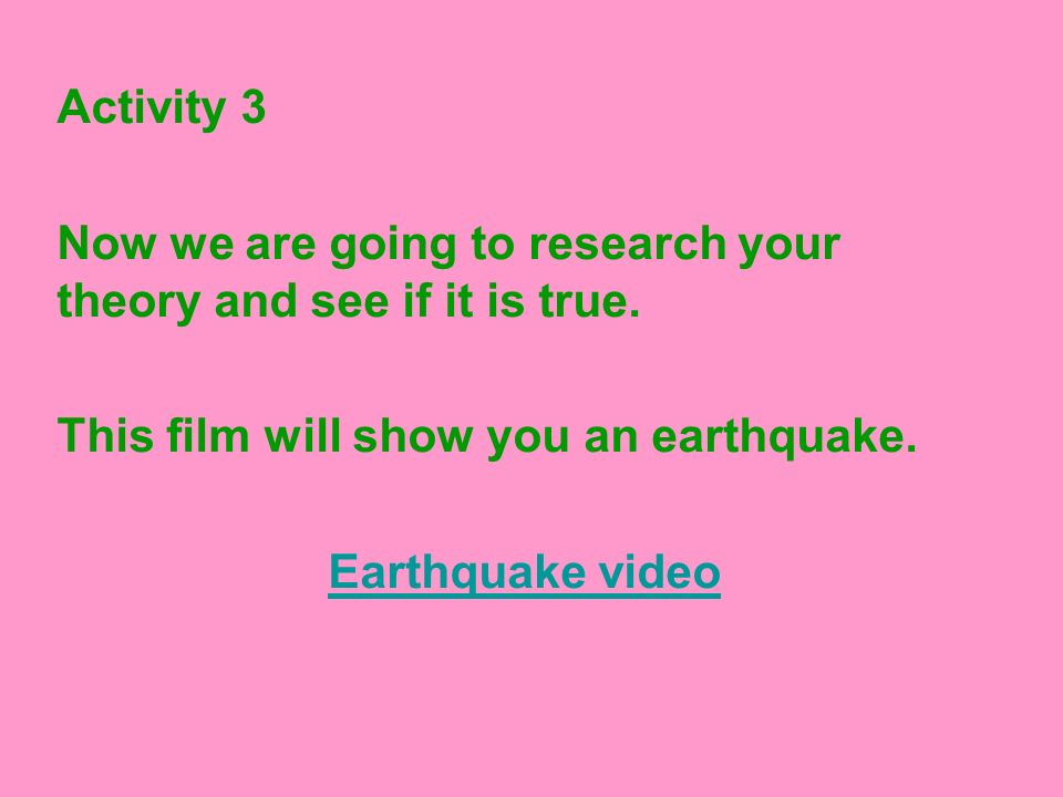 Activity 3 Now we are going to research your theory and see if it is true. This film will show you an earthquake.