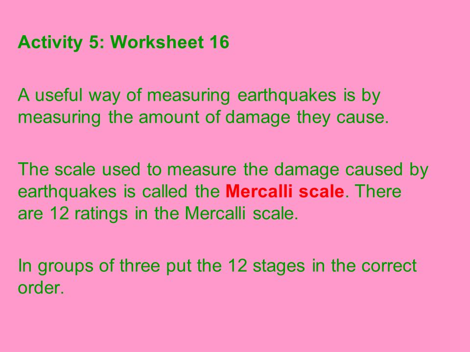 Activity 5: Worksheet 16 A useful way of measuring earthquakes is by measuring the amount of damage they cause.