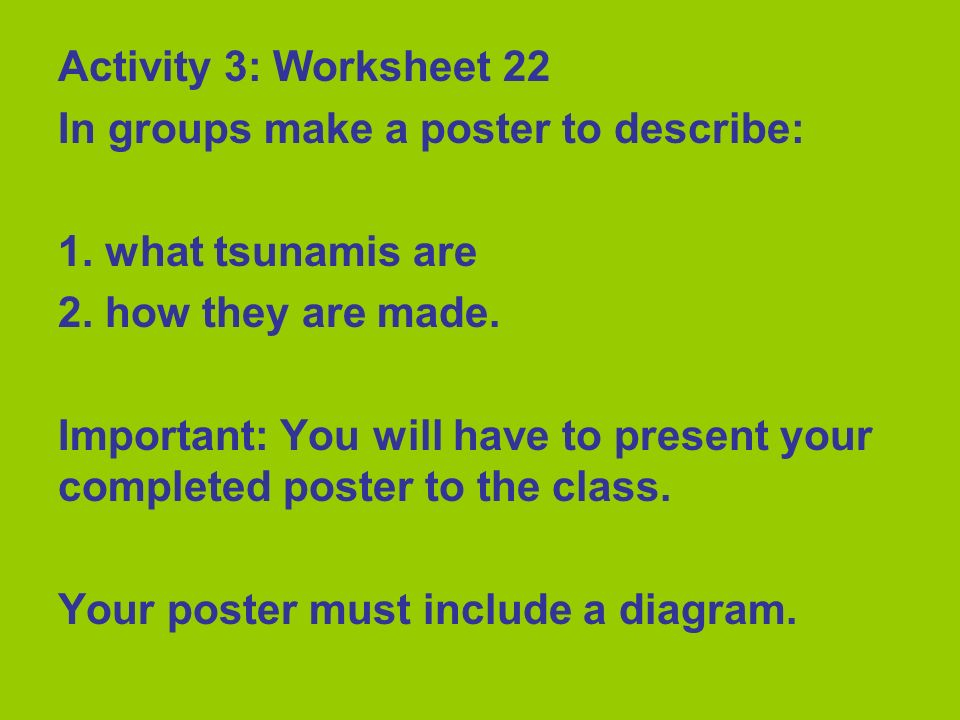 Activity 3: Worksheet 22 In groups make a poster to describe: 1. what tsunamis are. 2. how they are made.