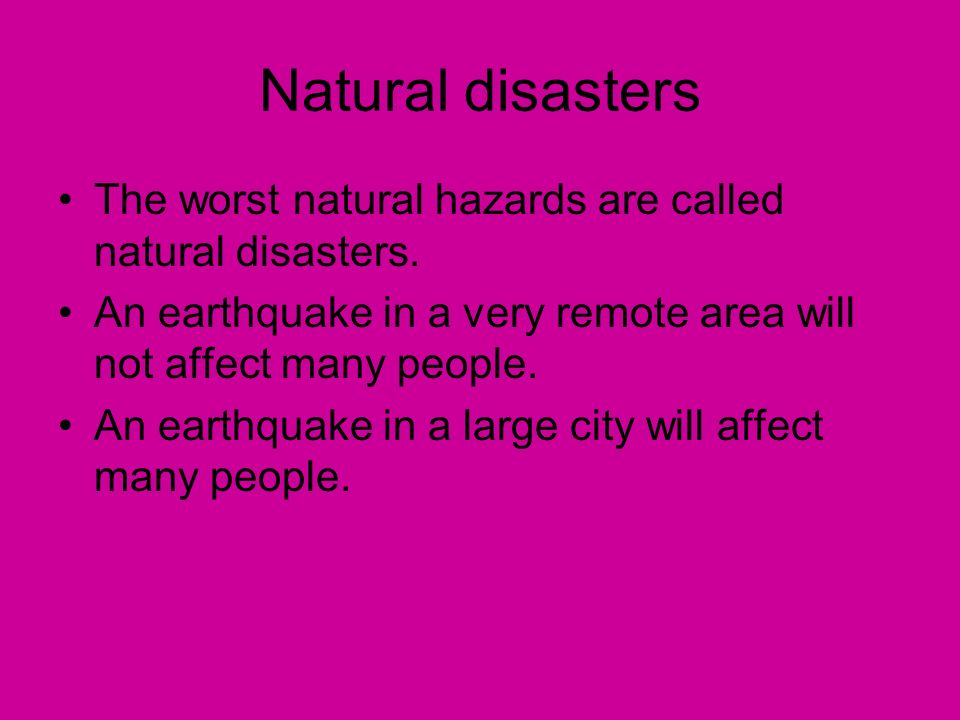Natural disasters The worst natural hazards are called natural disasters. An earthquake in a very remote area will not affect many people.