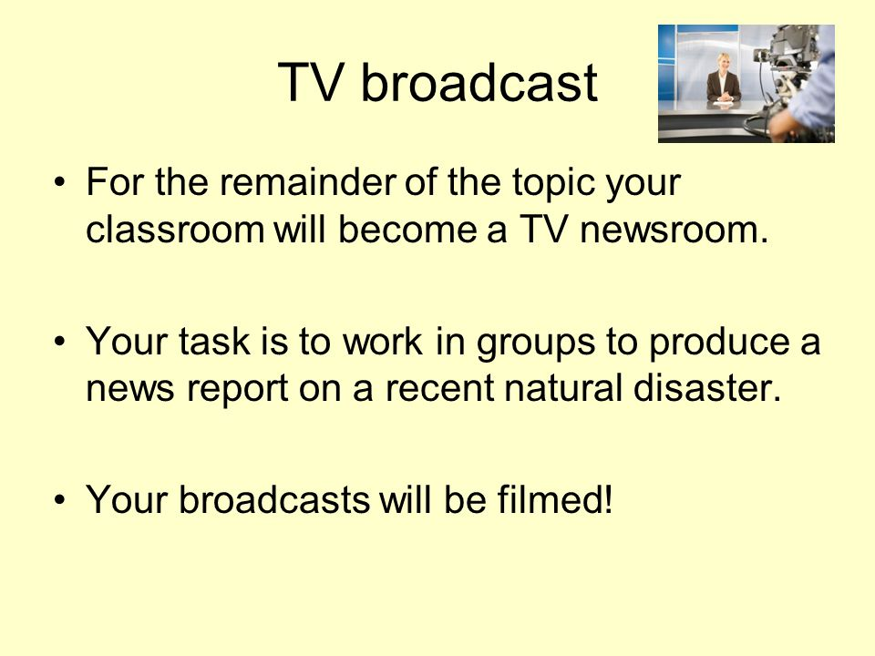 TV broadcast For the remainder of the topic your classroom will become a TV newsroom.
