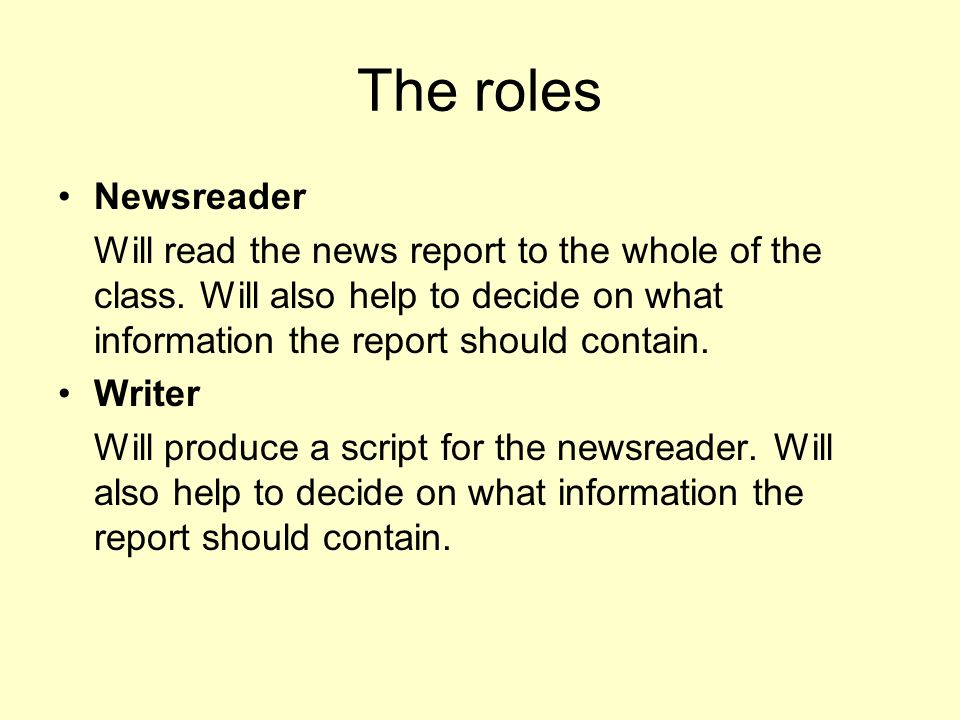 The roles Newsreader. Will read the news report to the whole of the class. Will also help to decide on what information the report should contain.