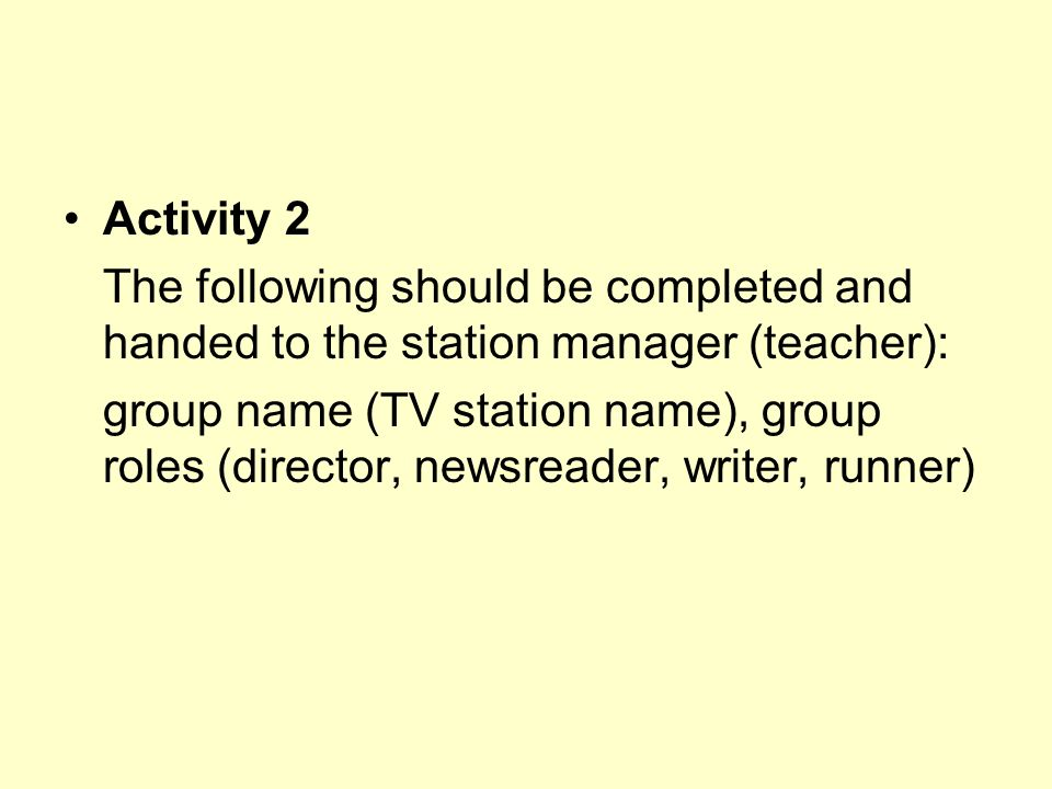 Activity 2 The following should be completed and handed to the station manager (teacher):