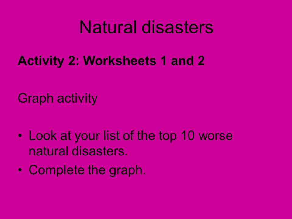 Natural disasters Activity 2: Worksheets 1 and 2 Graph activity