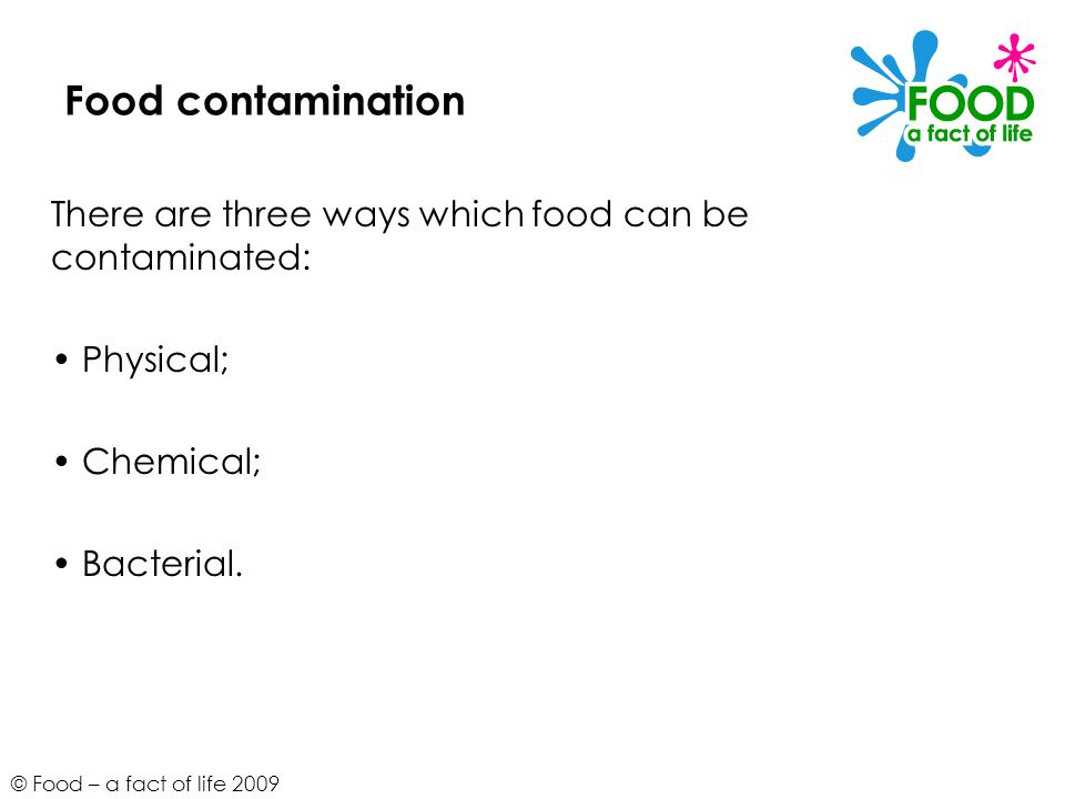 Food contamination There are three ways which food can be contaminated: • Physical; • Chemical; • Bacterial.