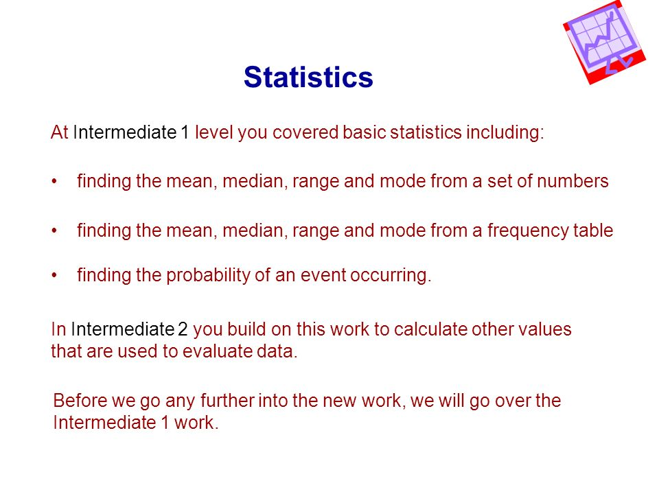 Statistics At Intermediate 1 level you covered basic statistics including: finding the mean, median, range and mode from a set of numbers.