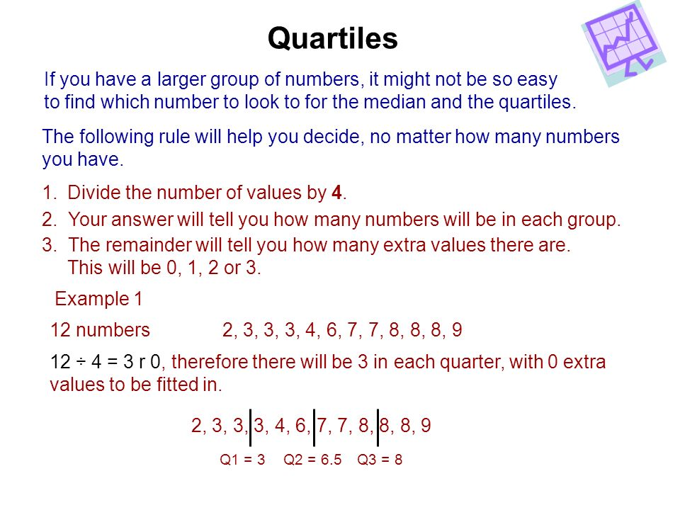 Quartiles If you have a larger group of numbers, it might not be so easy. to find which number to look to for the median and the quartiles.