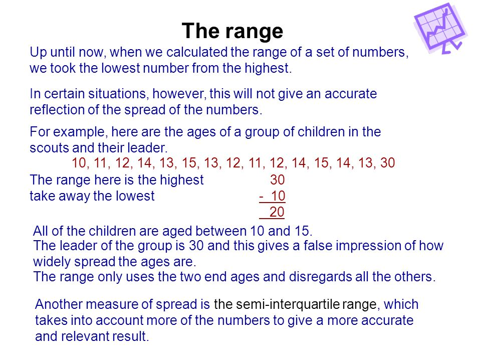 The range Up until now, when we calculated the range of a set of numbers, we took the lowest number from the highest.