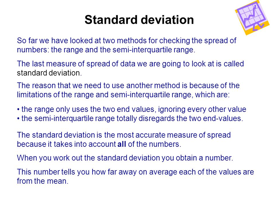 Standard deviation So far we have looked at two methods for checking the spread of. numbers: the range and the semi-interquartile range.