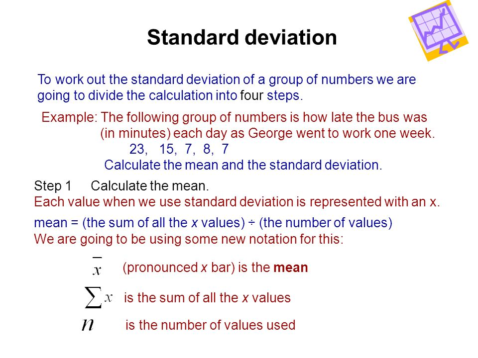 Standard deviation To work out the standard deviation of a group of numbers we are. going to divide the calculation into four steps.