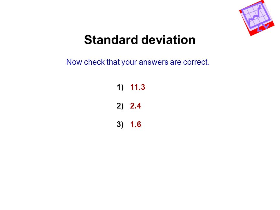 Standard deviation Now check that your answers are correct. 1) 11.3