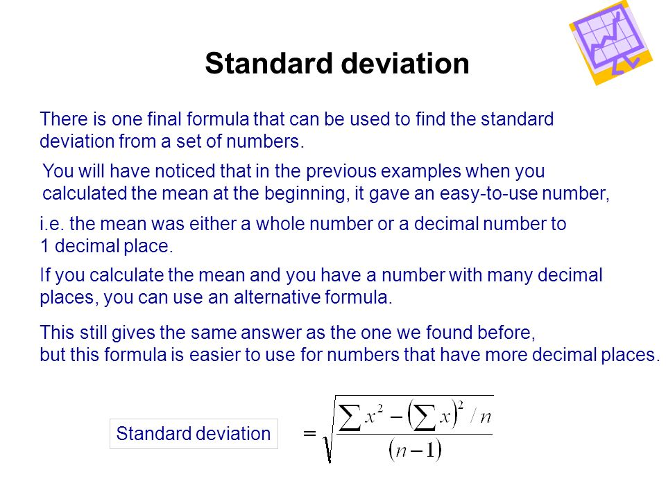 Standard deviation There is one final formula that can be used to find the standard. deviation from a set of numbers.