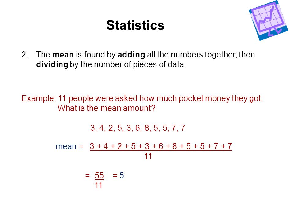 Statistics The mean is found by adding all the numbers together, then dividing by the number of pieces of data.