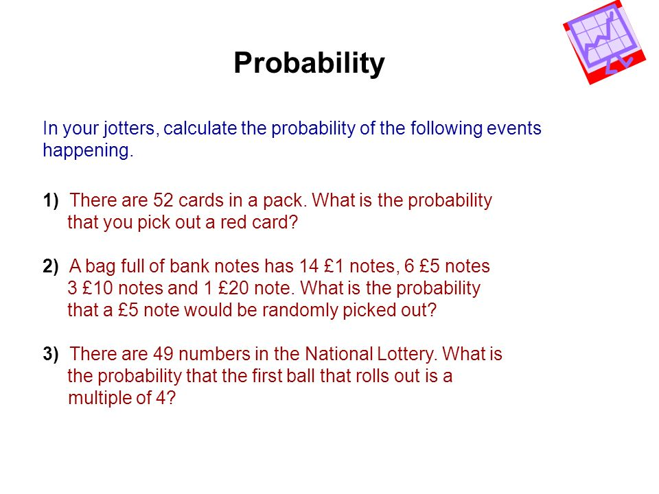Probability In your jotters, calculate the probability of the following events. happening.