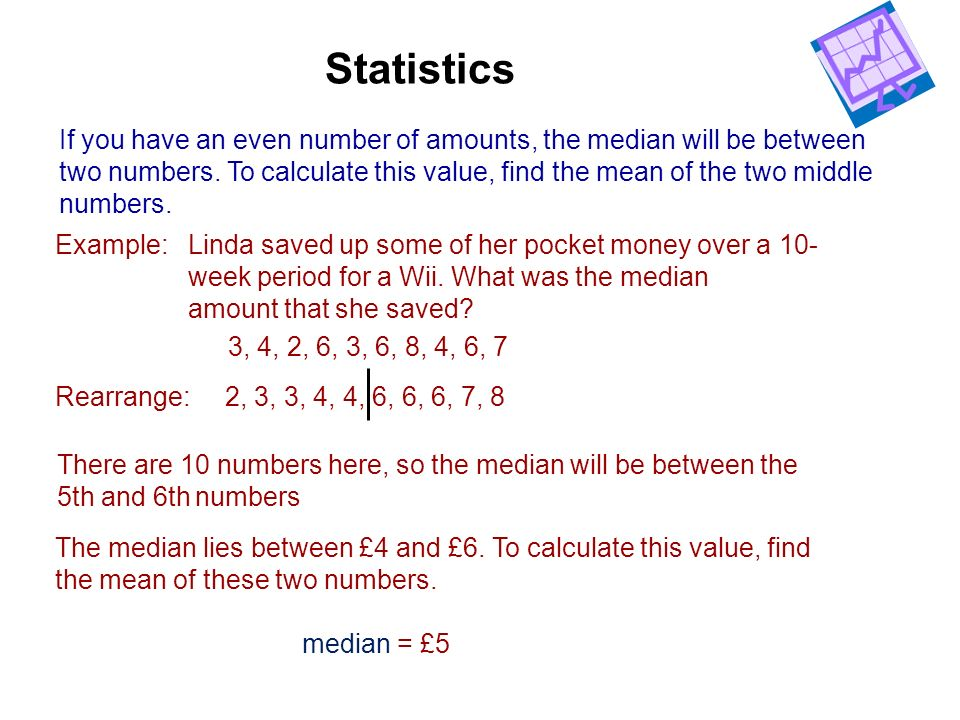 Statistics If you have an even number of amounts, the median will be between. two numbers. To calculate this value, find the mean of the two middle.