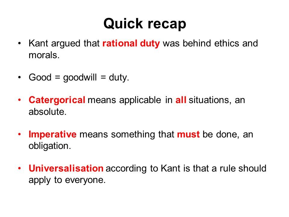 Quick recap Kant argued that rational duty was behind ethics and morals. Good = goodwill = duty.