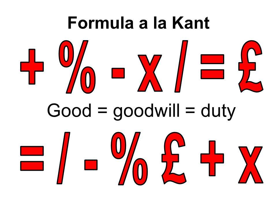 Formula a la Kant + % - x / = £ Good = goodwill = duty = / - % £ + x