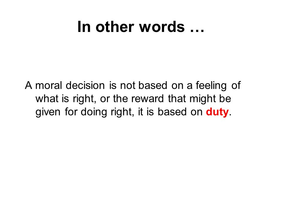 In other words … A moral decision is not based on a feeling of what is right, or the reward that might be given for doing right, it is based on duty.