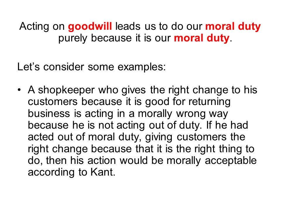 Acting on goodwill leads us to do our moral duty purely because it is our moral duty.