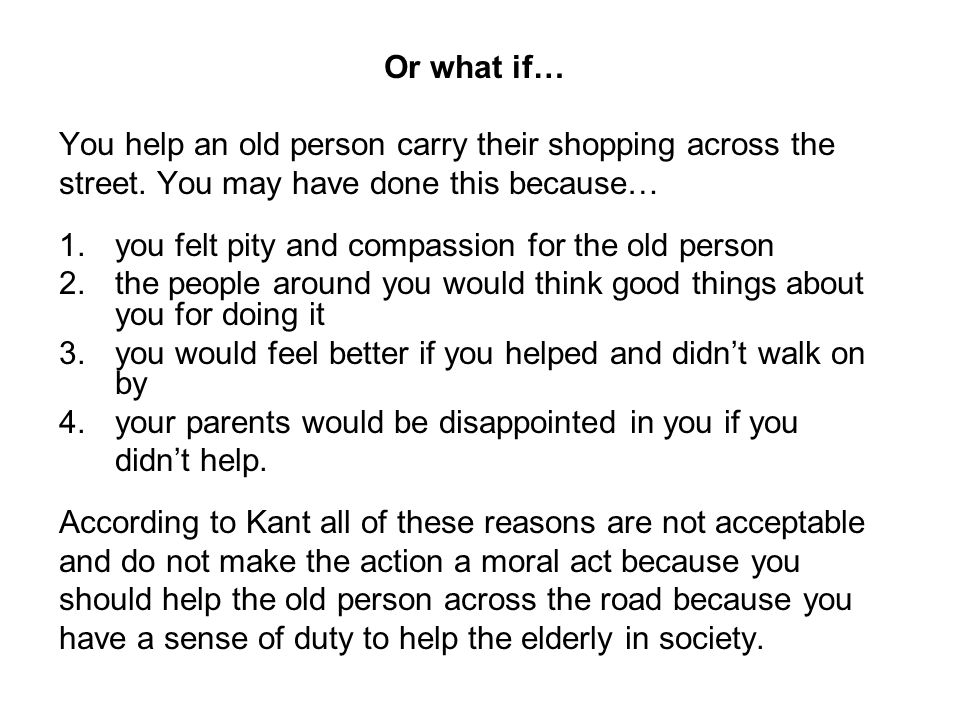 Or what if… You help an old person carry their shopping across the. street. You may have done this because…