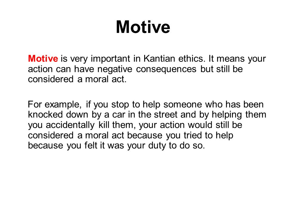 Motive Motive is very important in Kantian ethics. It means your action can have negative consequences but still be considered a moral act.