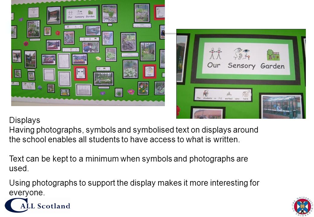 Displays Having photographs, symbols and symbolised text on displays around the school enables all students to have access to what is written.