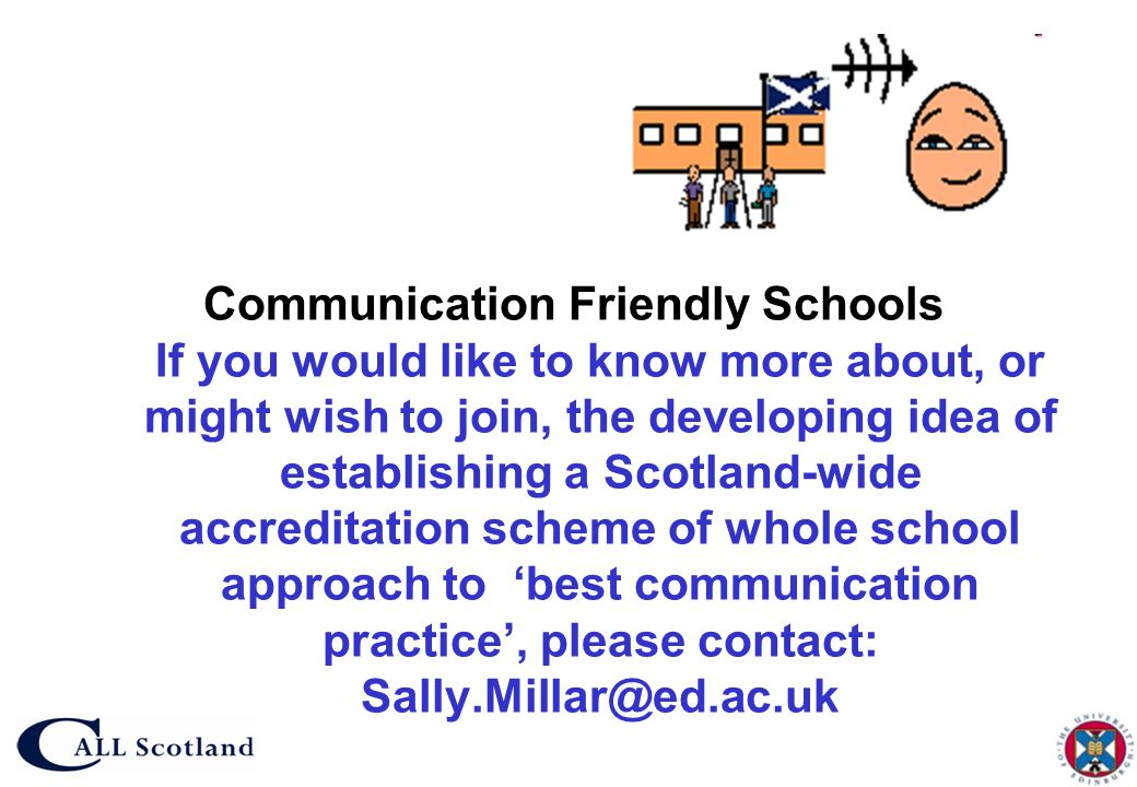 Communication Friendly Schools If you would like to know more about, or might wish to join, the developing idea of establishing a Scotland-wide accreditation scheme of whole school approach to 'best communication practice', please contact: Sally.Millar@ed.ac.uk
