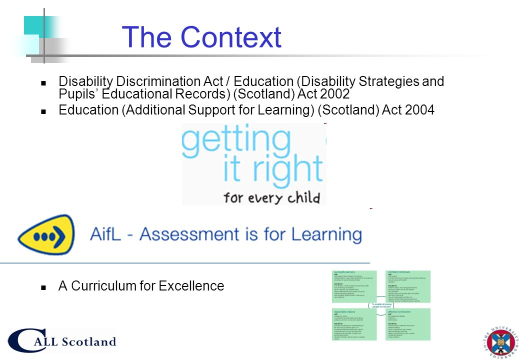 The ContextDisability Discrimination Act / Education (Disability Strategies and Pupils' Educational Records) (Scotland) Act 2002.